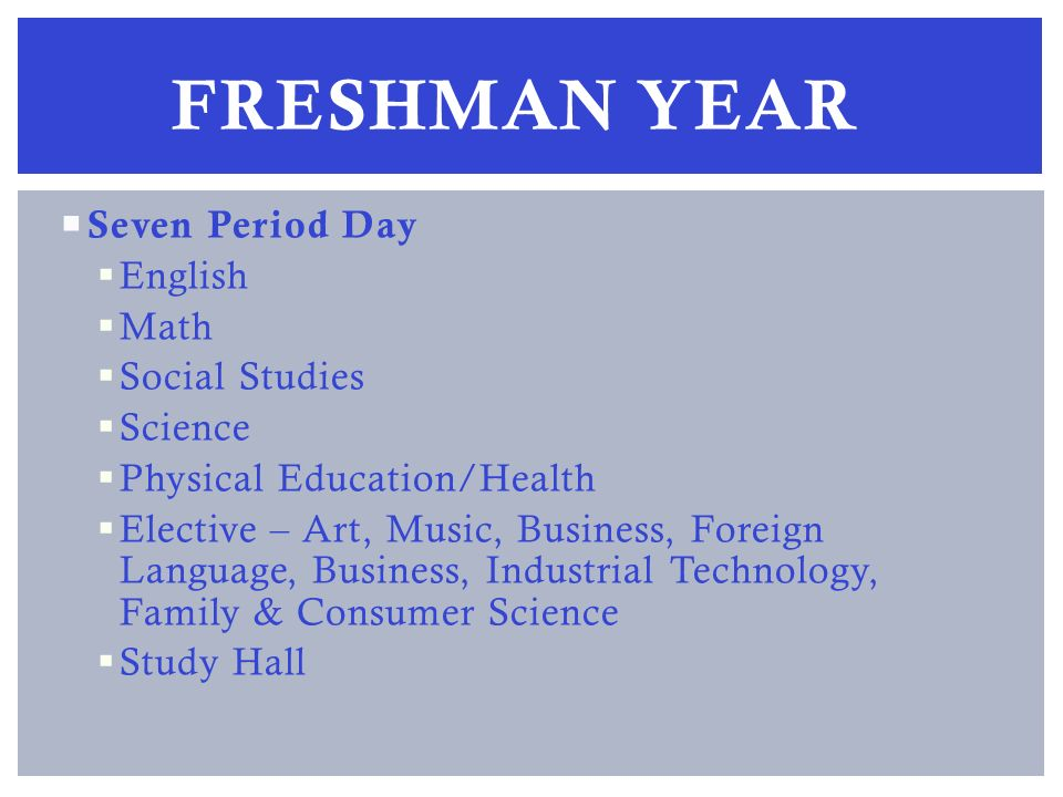 Seven Period Day English Math Social Studies Science Physical Education/Health Elective – Art, Music, Business, Foreign Language, Business, Industrial Technology, Family & Consumer Science Study Hall FRESHMAN YEAR