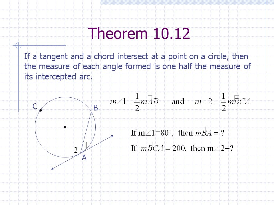 Theorem 10.12 C A B If a tangent and a chord intersect at a point on a circle, then the measure of each angle formed is one half the measure of its in