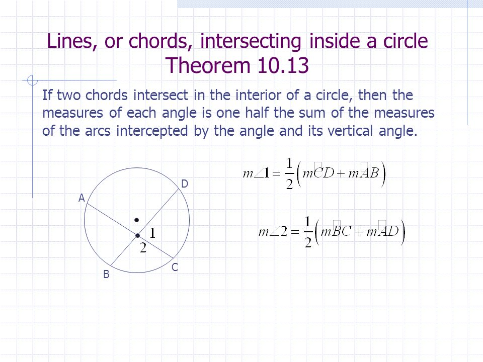 Lines, or chords, intersecting inside a circle Theorem 10.13 B A C D If two chords intersect in the interior of a circle, then the measures of each an