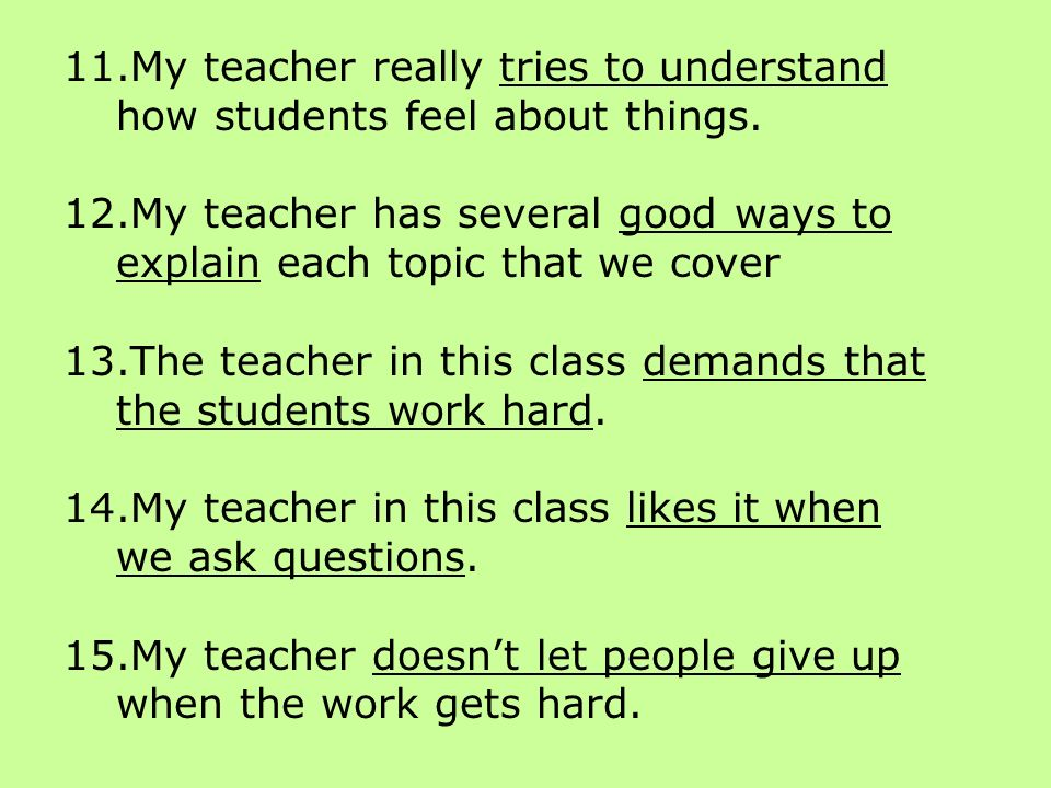 11.My teacher really tries to understand how students feel about things. 12.My teacher has several good ways to explain each topic that we cover 13.Th