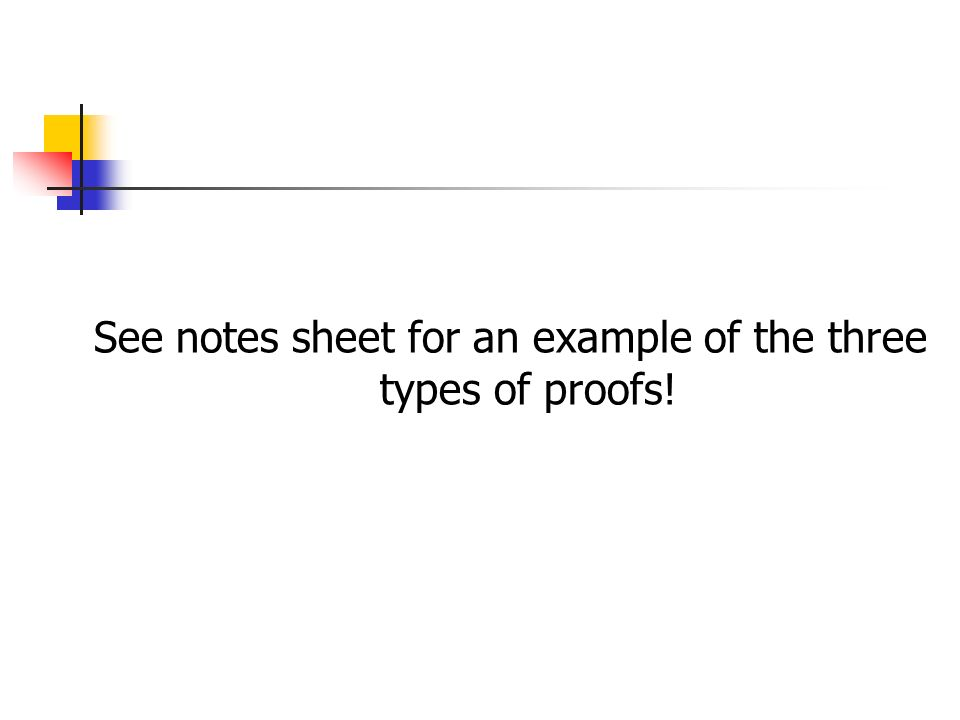See notes sheet for an example of the three types of proofs!