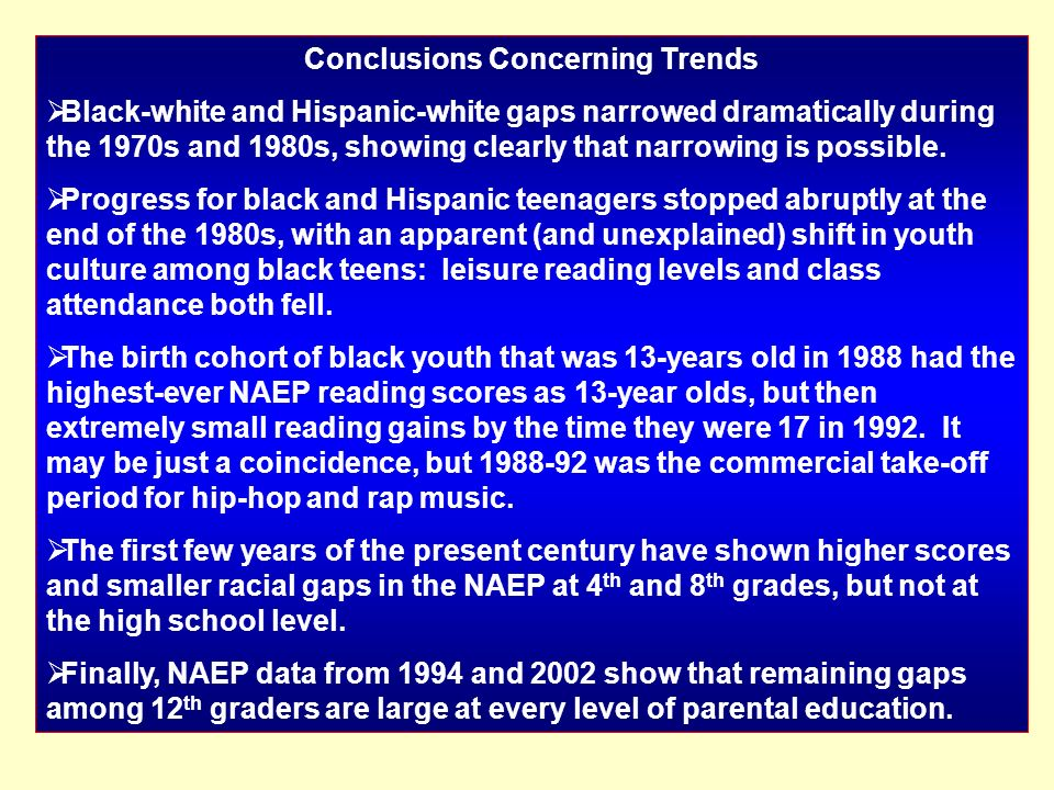 Conclusions Concerning Trends Black-white and Hispanic-white gaps narrowed dramatically during the 1970s and 1980s, showing clearly that narrowing is