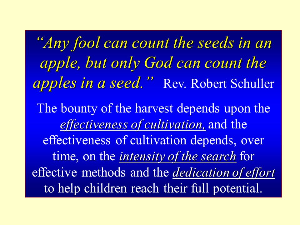 Any fool can count the seeds in an apple, but only God can count the apples in a seed.