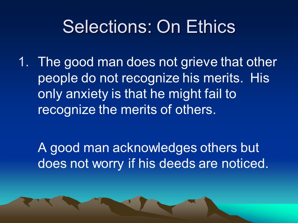 Selections: On Ethics 1.The good man does not grieve that other people do not recognize his merits. His only anxiety is that he might fail to recogniz