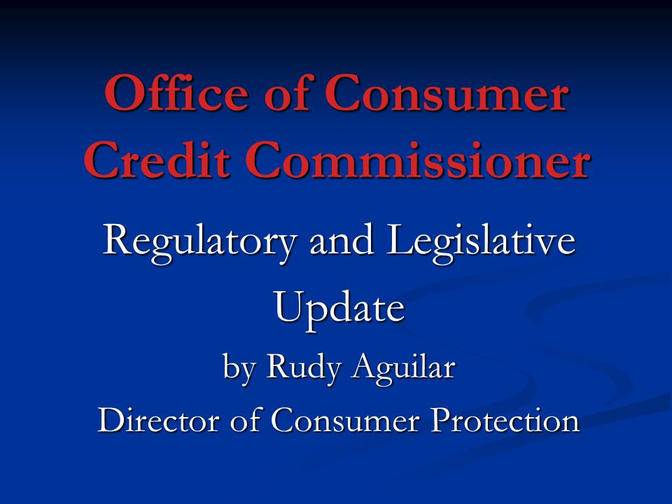 Office of Consumer Credit Commissioner Regulatory and Legislative Update by Rudy Aguilar Director of Consumer Protection