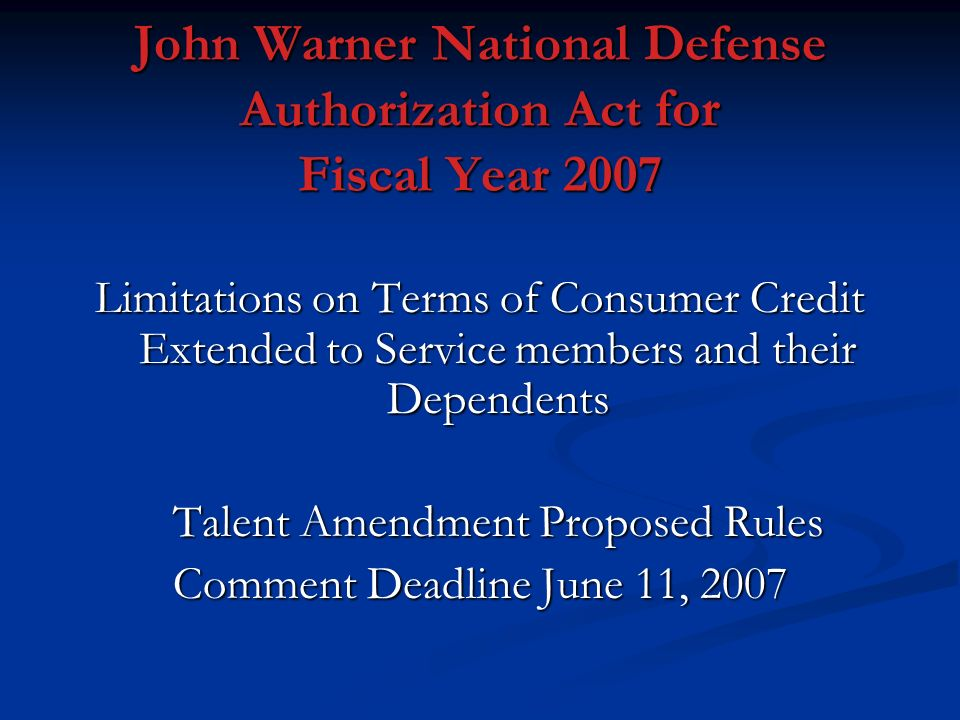 John Warner National Defense Authorization Act for Fiscal Year 2007 Limitations on Terms of Consumer Credit Extended to Service members and their Dependents Talent Amendment Proposed Rules Comment Deadline June 11, 2007