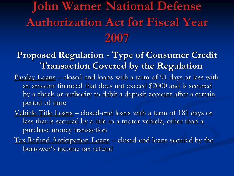 John Warner National Defense Authorization Act for Fiscal Year 2007 Proposed Regulation - Type of Consumer Credit Transaction Covered by the Regulation Payday Loans – closed end loans with a term of 91 days or less with an amount financed that does not exceed $2000 and is secured by a check or authority to debit a deposit account after a certain period of time Vehicle Title Loans – closed-end loans with a term of 181 days or less that is secured by a title to a motor vehicle, other than a purchase money transaction Tax Refund Anticipation Loans – closed-end loans secured by the borrowers income tax refund