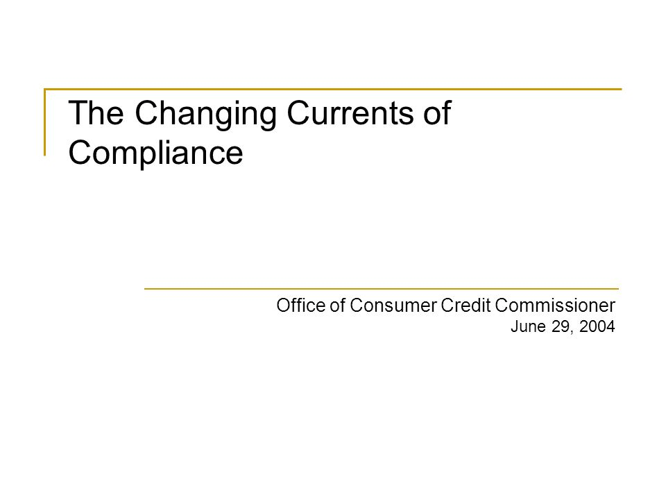 Office of Consumer Credit Commissioner June 29, 2004 The Changing Currents of Compliance