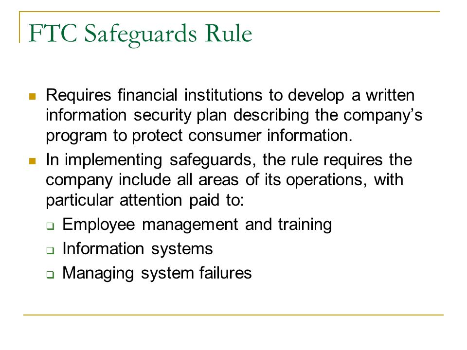 FTC Safeguards Rule Requires financial institutions to develop a written information security plan describing the companys program to protect consumer