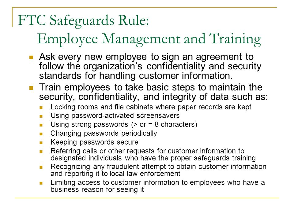 FTC Safeguards Rule: Employee Management and Training Ask every new employee to sign an agreement to follow the organizations confidentiality and secu