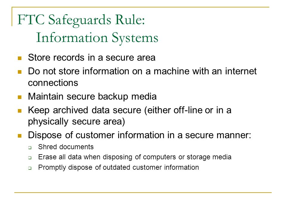 FTC Safeguards Rule: Information Systems Store records in a secure area Do not store information on a machine with an internet connections Maintain secure backup media Keep archived data secure (either off-line or in a physically secure area) Dispose of customer information in a secure manner: Shred documents Erase all data when disposing of computers or storage media Promptly dispose of outdated customer information