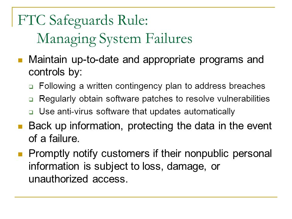 FTC Safeguards Rule: Managing System Failures Maintain up-to-date and appropriate programs and controls by: Following a written contingency plan to ad