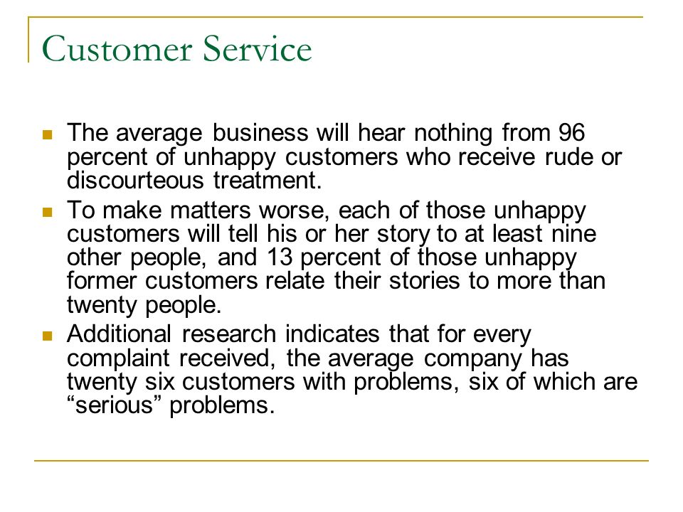 Customer Service The average business will hear nothing from 96 percent of unhappy customers who receive rude or discourteous treatment. To make matte