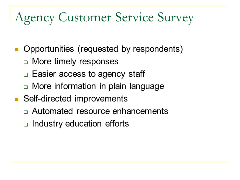 Agency Customer Service Survey Opportunities (requested by respondents) More timely responses Easier access to agency staff More information in plain