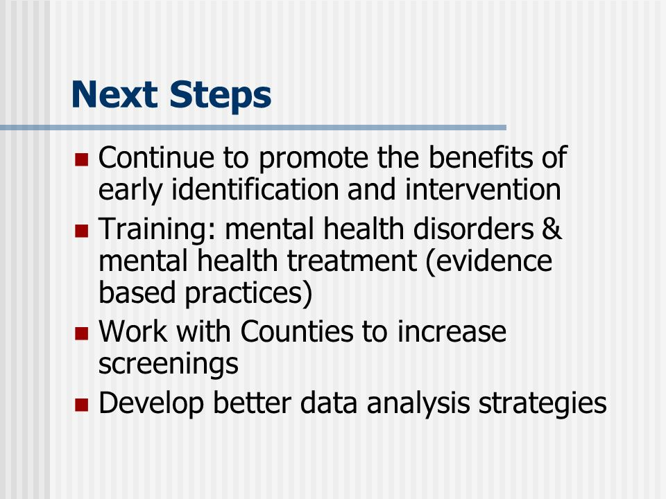 Next Steps Continue to promote the benefits of early identification and intervention Training: mental health disorders & mental health treatment (evidence based practices) Work with Counties to increase screenings Develop better data analysis strategies