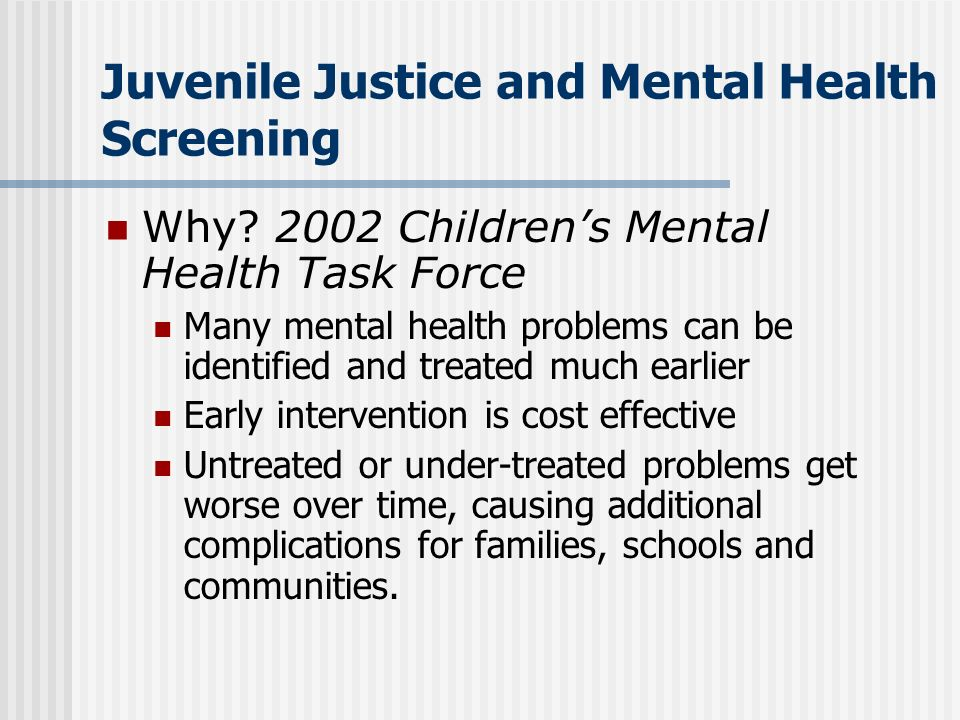 Juvenile Justice and Mental Health Screening Why? 2002 Childrens Mental Health Task Force Many mental health problems can be identified and treated mu