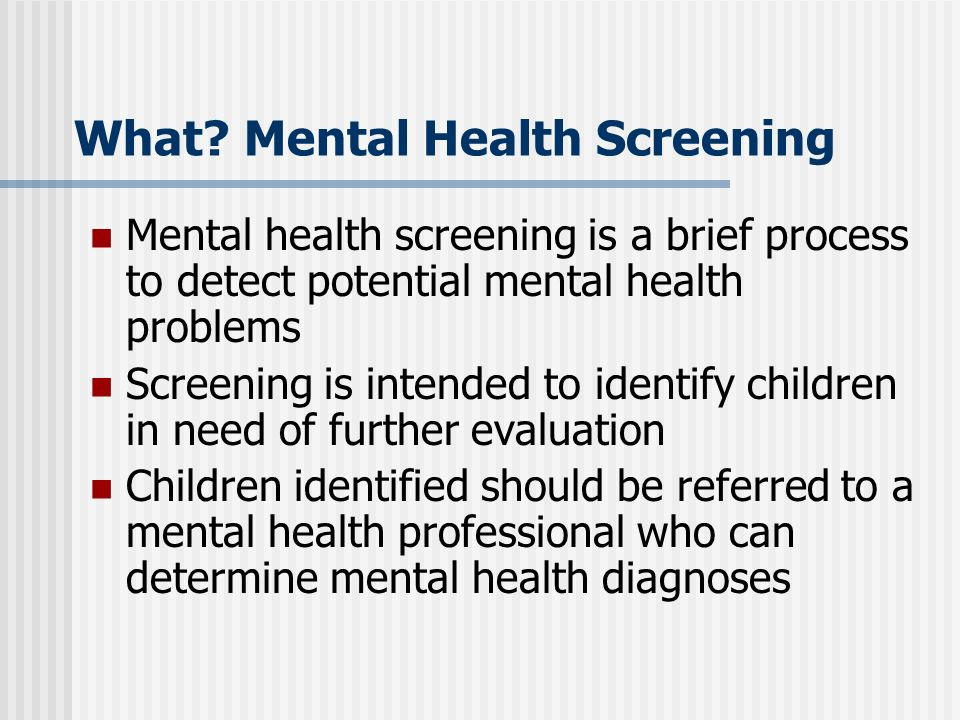 What? Mental Health Screening Mental health screening is a brief process to detect potential mental health problems Screening is intended to identify