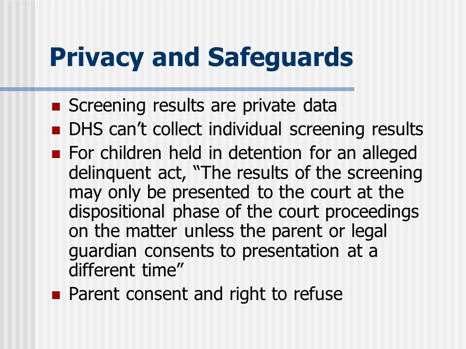 Privacy and Safeguards Screening results are private data DHS cant collect individual screening results For children held in detention for an alleged