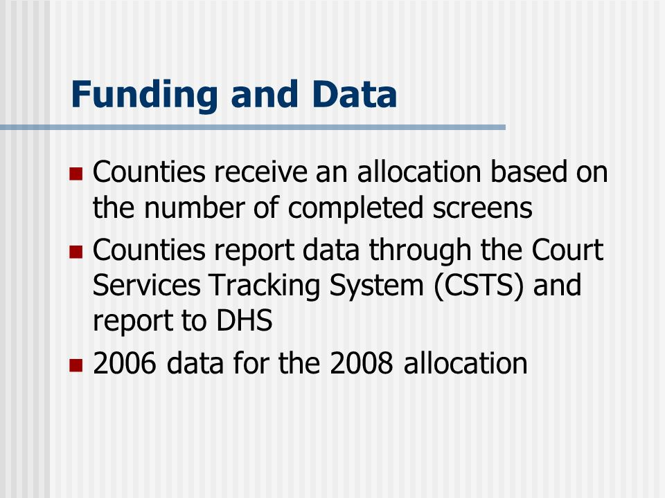 Funding and Data Counties receive an allocation based on the number of completed screens Counties report data through the Court Services Tracking System (CSTS) and report to DHS 2006 data for the 2008 allocation