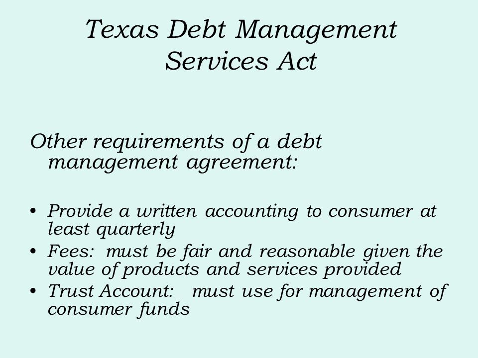 Texas Debt Management Services Act Other requirements of a debt management agreement: Provide a written accounting to consumer at least quarterly Fees: must be fair and reasonable given the value of products and services provided Trust Account: must use for management of consumer funds