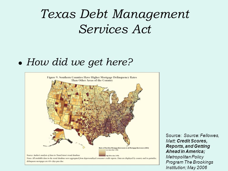 Texas Debt Management Services Act How did we get here? Source: Source: Fellowes, Matt; Credit Scores, Reports, and Getting Ahead in America; Metropol