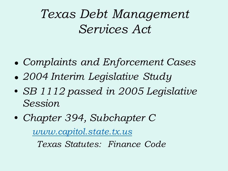 Texas Debt Management Services Act Complaints and Enforcement Cases 2004 Interim Legislative Study SB 1112 passed in 2005 Legislative Session Chapter 394, Subchapter C www.capitol.state.tx.us Texas Statutes: Finance Code