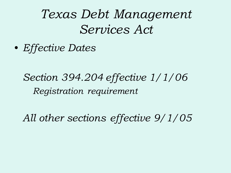 Texas Debt Management Services Act Effective Dates Section 394.204 effective 1/1/06 Registration requirement All other sections effective 9/1/05