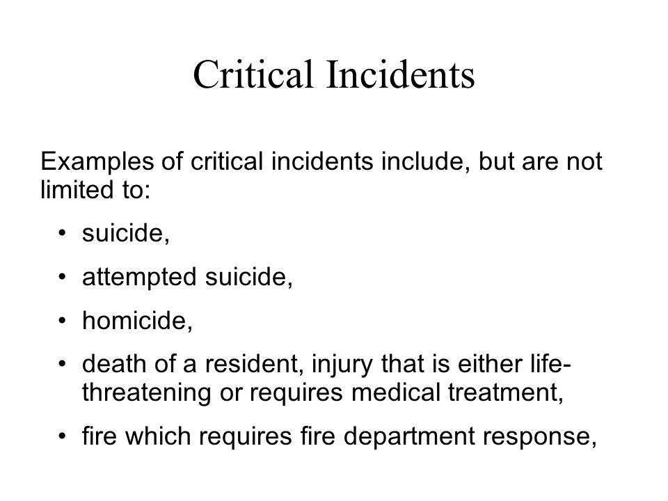 Examples of critical incidents include, but are not limited to: suicide, attempted suicide, homicide, death of a resident, injury that is either life-