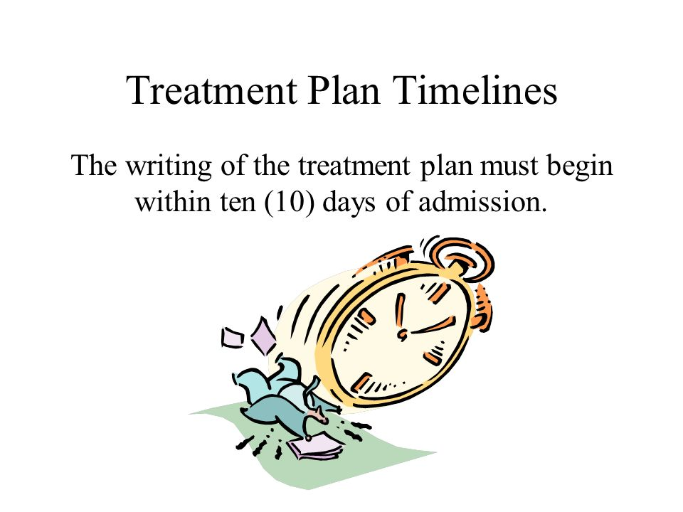Treatment Plan Timelines The writing of the treatment plan must begin within ten (10) days of admission.