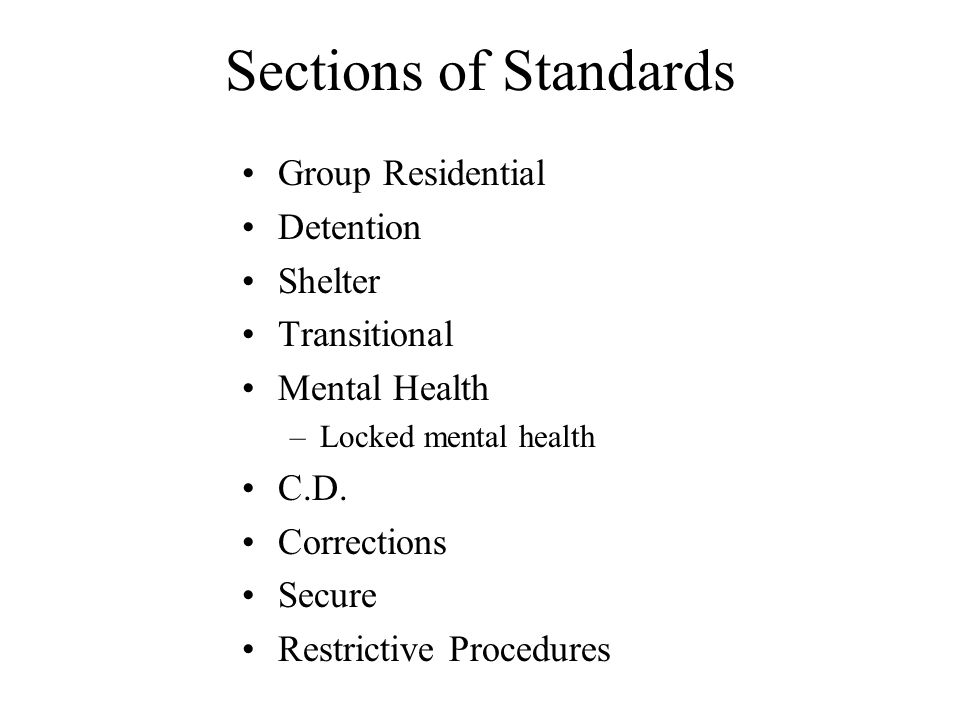 Sections of Standards Group Residential Detention Shelter Transitional Mental Health –Locked mental health C.D. Corrections Secure Restrictive Procedu