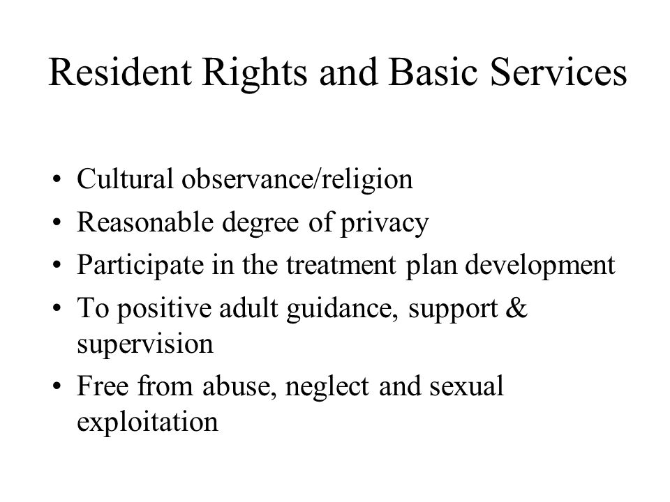 Resident Rights and Basic Services Cultural observance/religion Reasonable degree of privacy Participate in the treatment plan development To positive