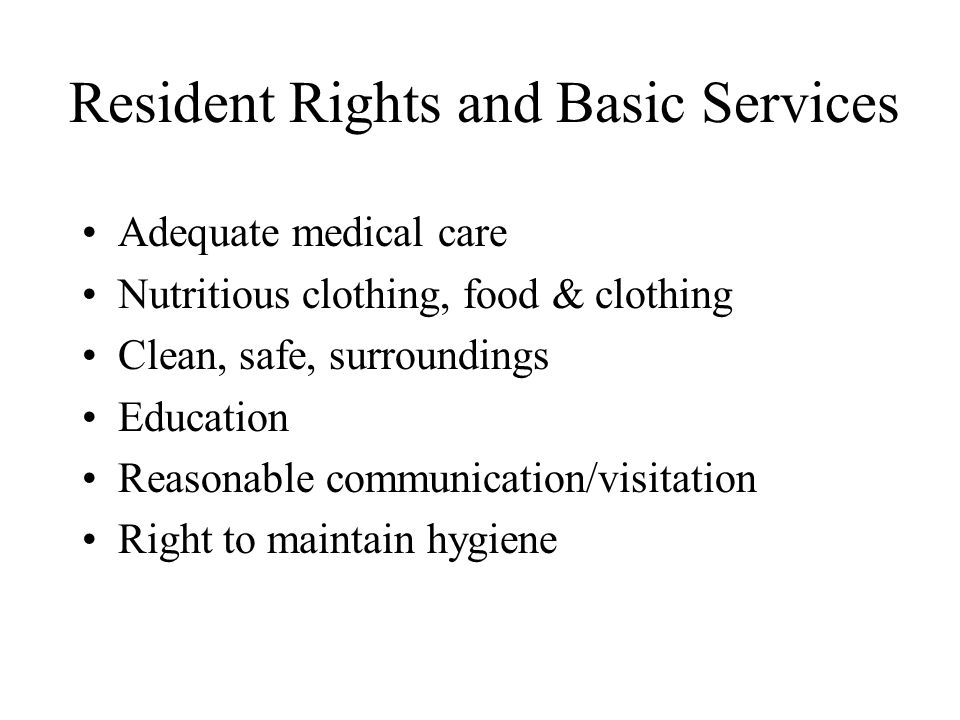 Resident Rights and Basic Services Adequate medical care Nutritious clothing, food & clothing Clean, safe, surroundings Education Reasonable communica