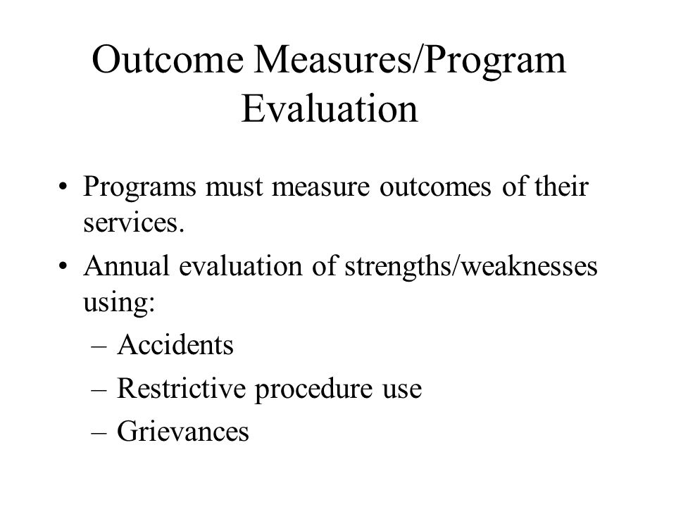 Outcome Measures/Program Evaluation Programs must measure outcomes of their services. Annual evaluation of strengths/weaknesses using: –Accidents –Res