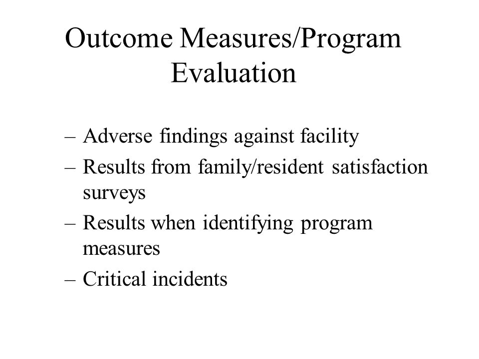 Outcome Measures/Program Evaluation –Adverse findings against facility –Results from family/resident satisfaction surveys –Results when identifying pr