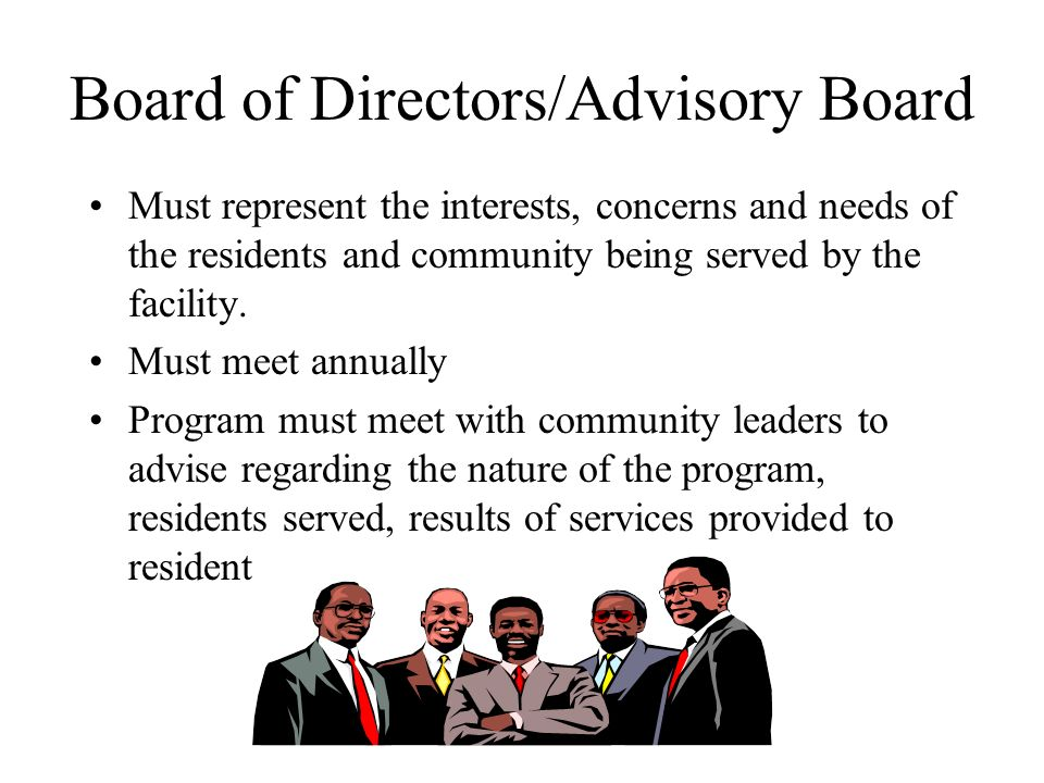 Board of Directors/Advisory Board Must represent the interests, concerns and needs of the residents and community being served by the facility. Must m