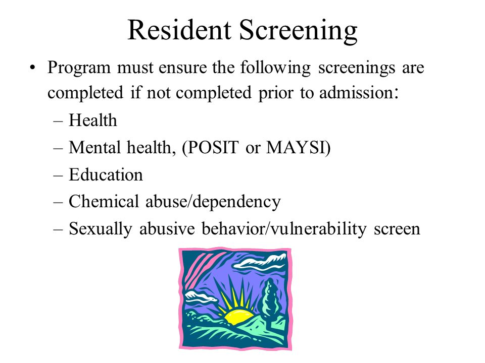 Resident Screening Program must ensure the following screenings are completed if not completed prior to admission : –Health –Mental health, (POSIT or