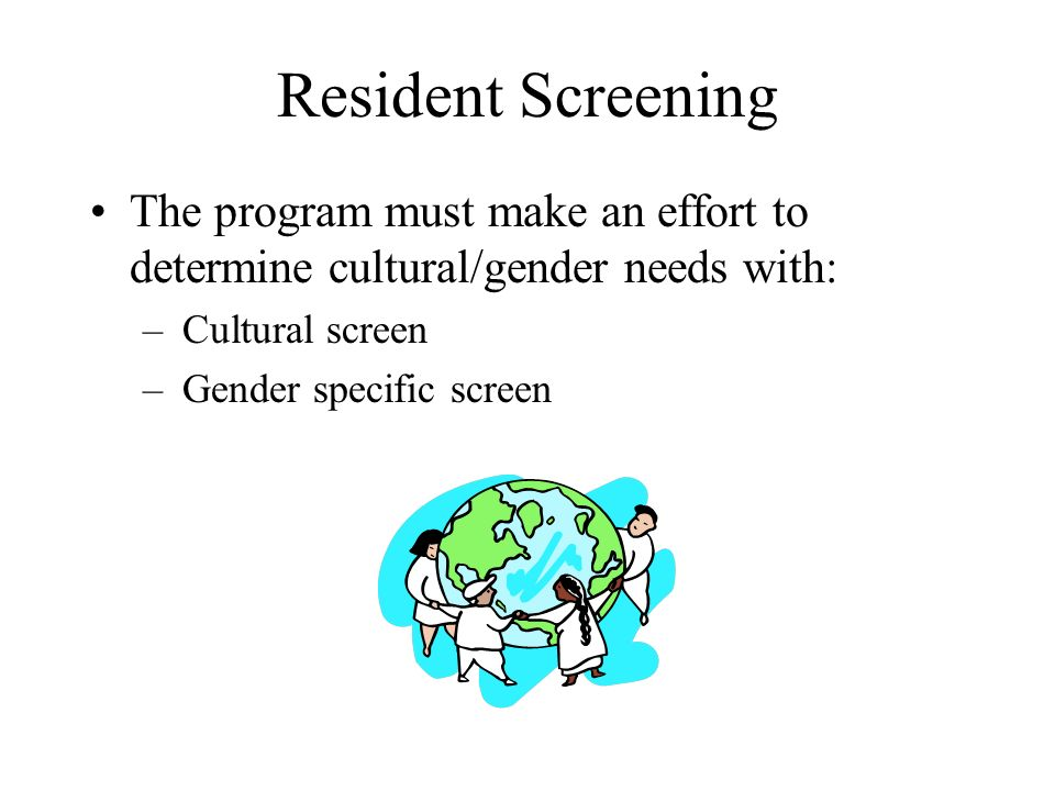 Resident Screening The program must make an effort to determine cultural/gender needs with: –Cultural screen –Gender specific screen
