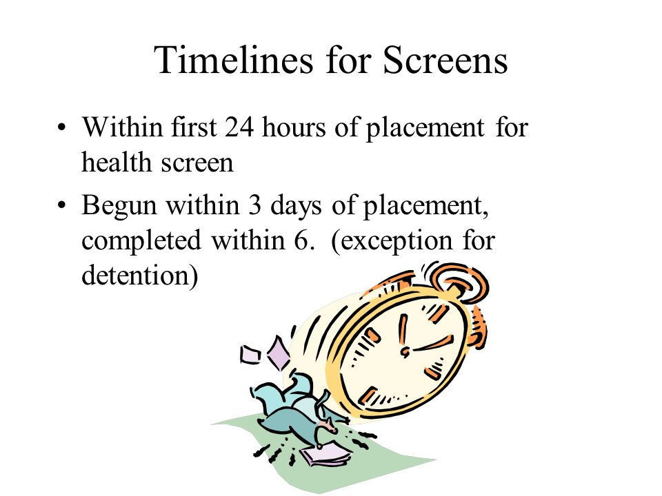 Timelines for Screens Within first 24 hours of placement for health screen Begun within 3 days of placement, completed within 6. (exception for detent