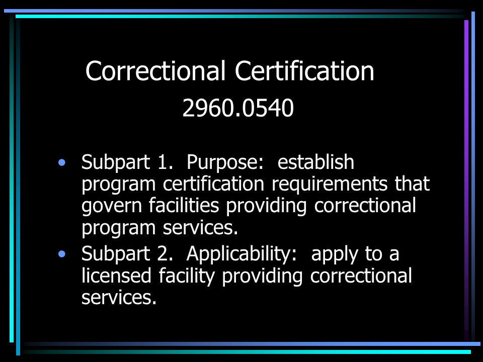 Correctional Certification 2960.0540 Subpart 1. Purpose: establish program certification requirements that govern facilities providing correctional pr