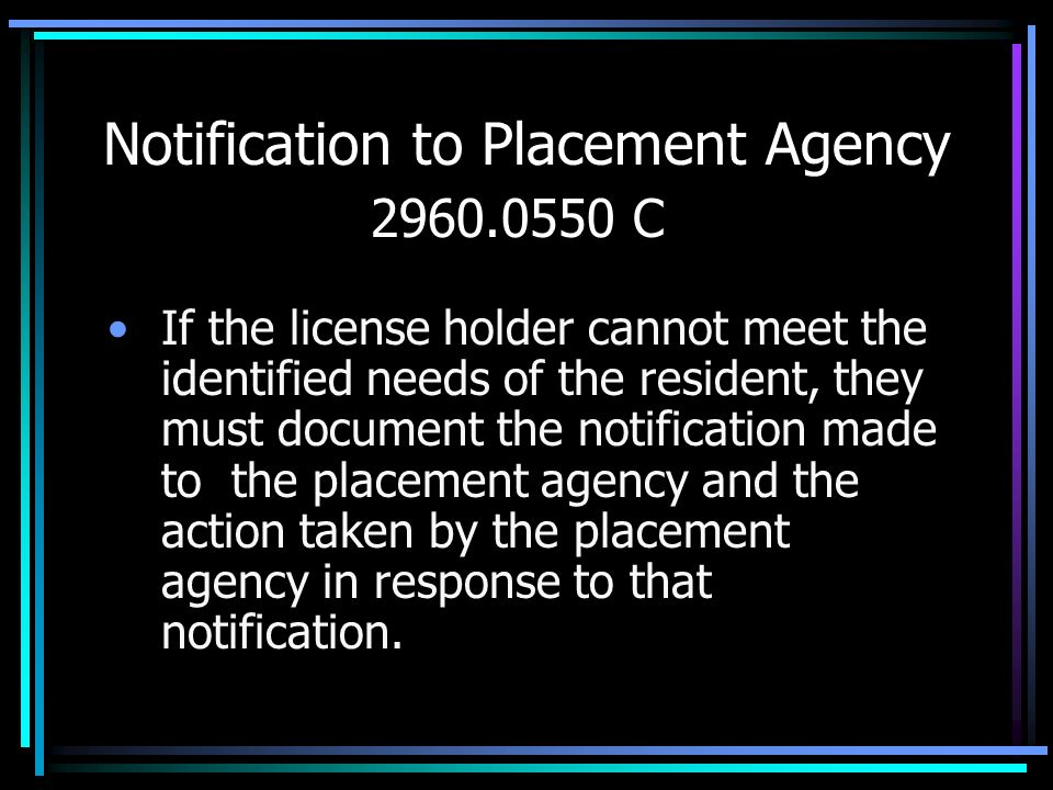 Notification to Placement Agency 2960.0550 C If the license holder cannot meet the identified needs of the resident, they must document the notificati