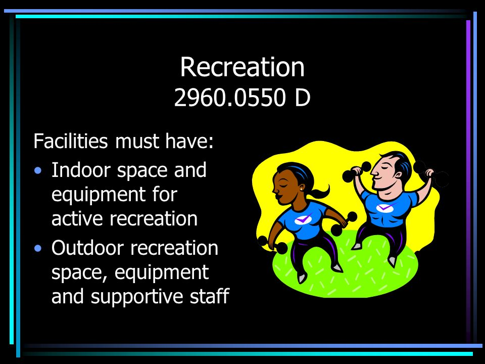 Recreation 2960.0550 D Facilities must have: Indoor space and equipment for active recreation Outdoor recreation space, equipment and supportive staff