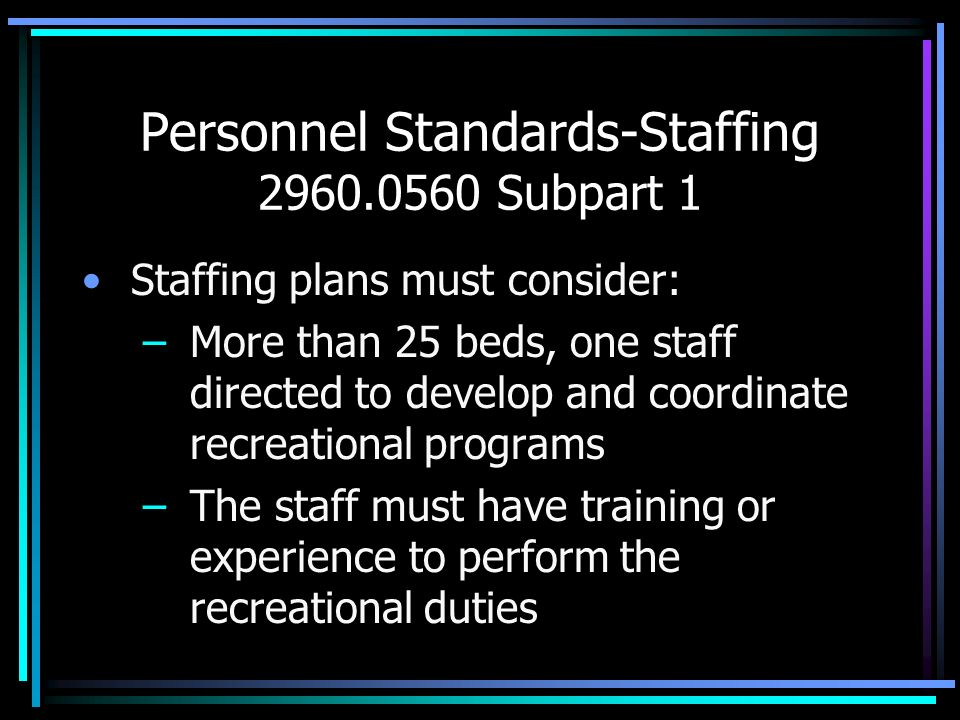 Personnel Standards-Staffing 2960.0560 Subpart 1 Staffing plans must consider: –More than 25 beds, one staff directed to develop and coordinate recrea
