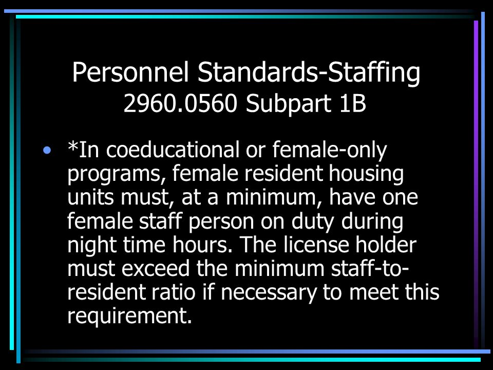 Personnel Standards-Staffing 2960.0560 Subpart 1B *In coeducational or female-only programs, female resident housing units must, at a minimum, have on