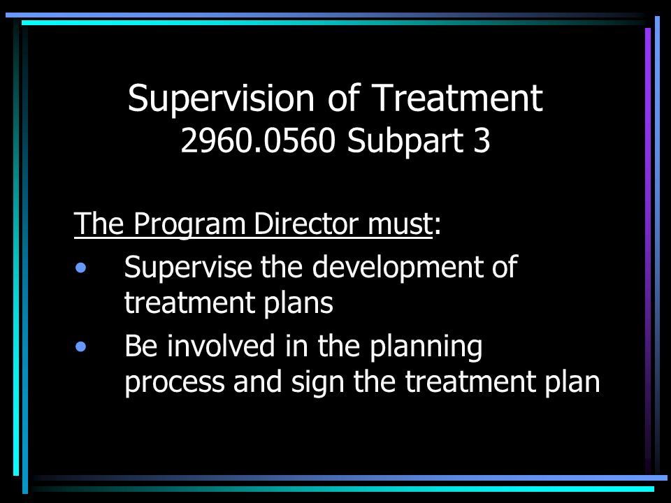 Supervision of Treatment 2960.0560 Subpart 3 The Program Director must: Supervise the development of treatment plans Be involved in the planning proce