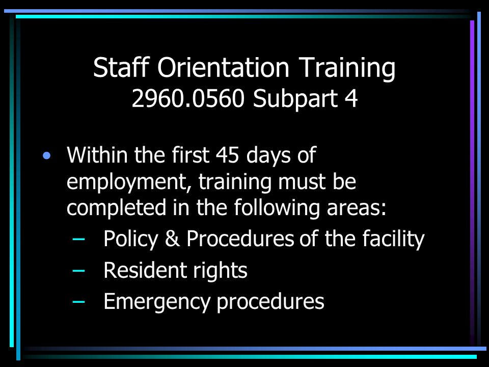 Staff Orientation Training 2960.0560 Subpart 4 Within the first 45 days of employment, training must be completed in the following areas: – Policy & P