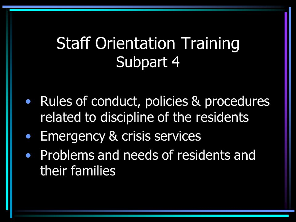 Staff Orientation Training Subpart 4 Rules of conduct, policies & procedures related to discipline of the residents Emergency & crisis services Proble