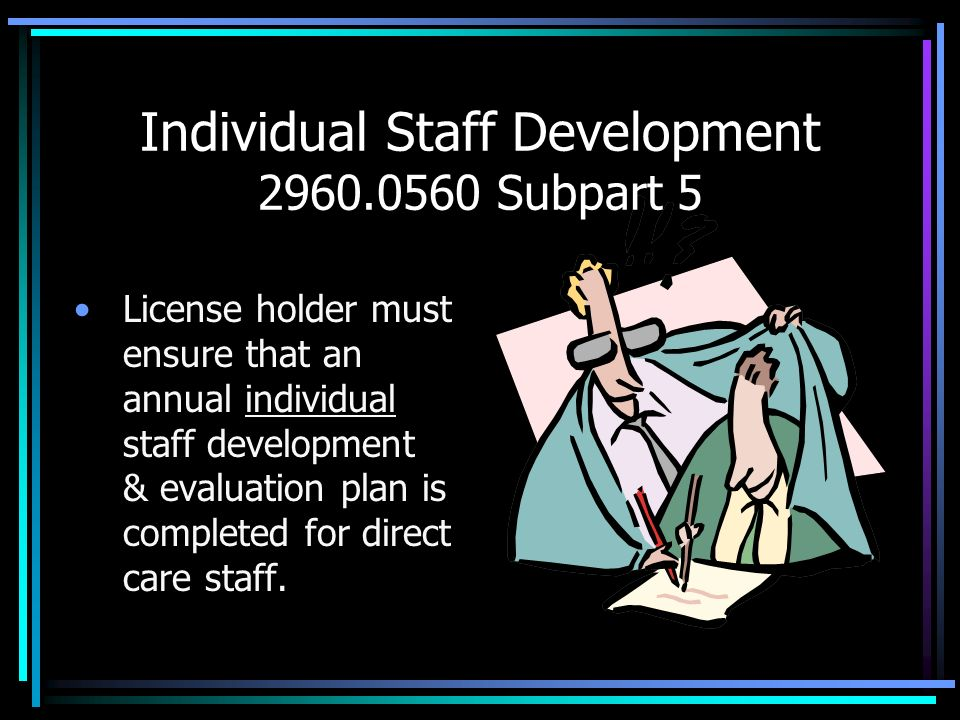 Individual Staff Development 2960.0560 Subpart 5 License holder must ensure that an annual individual staff development & evaluation plan is completed