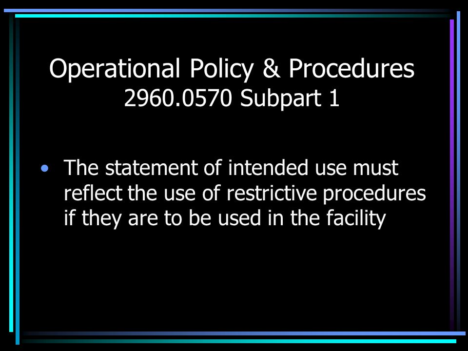 Operational Policy & Procedures 2960.0570 Subpart 1 The statement of intended use must reflect the use of restrictive procedures if they are to be use