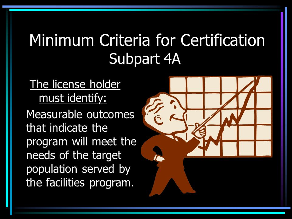Minimum Criteria for Certification Subpart 4A The license holder must identify: Measurable outcomes that indicate the program will meet the needs of t