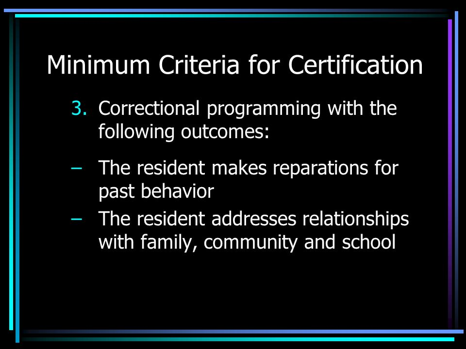 Minimum Criteria for Certification 3.Correctional programming with the following outcomes: –The resident makes reparations for past behavior –The resi